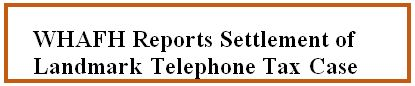 WHAFH Reports Settlement of Landmark Telephone Tax Case.